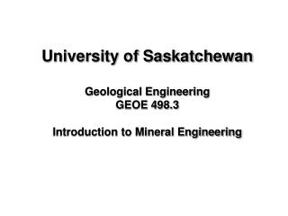 University of Saskatchewan Geological Engineering GEOE 498.3 Introduction to Mineral Engineering