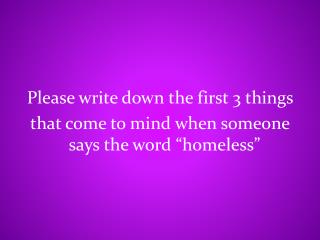 Please write down the first 3 things  that come to mind when someone says the word �homeless�