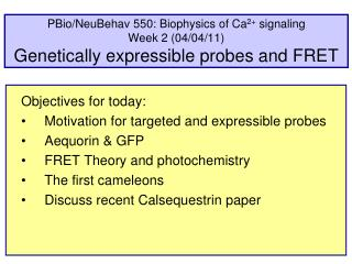 Objectives for today: Motivation for targeted and expressible probes Aequorin & GFP