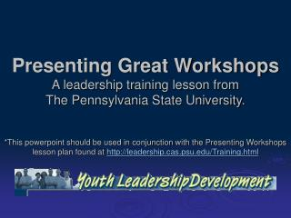 Presenting Great Workshops A leadership training lesson from  The Pennsylvania State University.