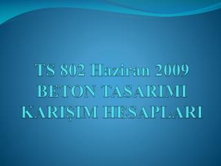 TS 802 Haziran 2009  BETON TASARIMI KARIŞIM HESAPLARI