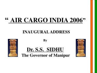 AIR CARGO INDIA 2006     INAUGURAL ADDRESS  By  Dr. S.S.  SIDHU  The Governor of Manipur