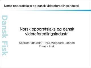 Norsk oppdretslaks og dansk videreforedlingsindustri  Sekretariatsleder Poul Melgaard Jensen