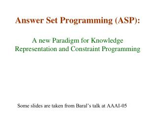 Some slides are taken from Baral's talk at AAAI-05