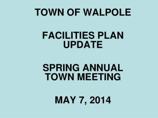 TOWN OF WALPOLE FACILITIES PLAN UPDATE SPRING ANNUAL TOWN MEETING MAY 7, 2014