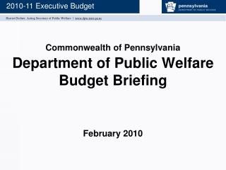 Commonwealth of Pennsylvania Department of Public Welfare Budget Briefing February 2010