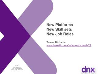 New Platforms New Skill sets New Job Roles Teresa Richards linkedin/in/teresarichards79