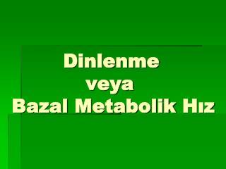 Dinlenme   veya  Bazal  Metabolik  Hız