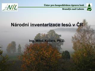 Národní inventarizace lesů v ČR Ing. Miloš Kučera, Ph.D.