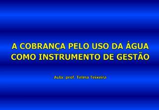 A COBRANÇA PELO USO DA ÁGUA COMO INSTRUMENTO DE GESTÃO Aula: prof. Telma Teixeira