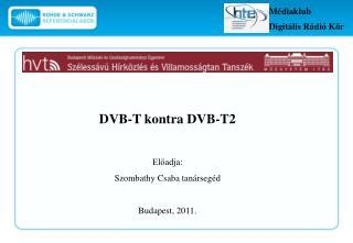 DVB-T kontra DVB-T2 Előadja:  Szombathy Csaba tanársegéd Budapest, 2011.
