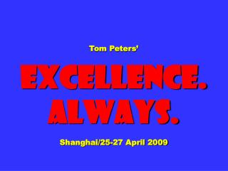 Tom Peters� Excellence. Always.  Shanghai/25-27 April 2009
