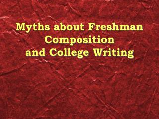 Myths about Freshman Composition  and College Writing