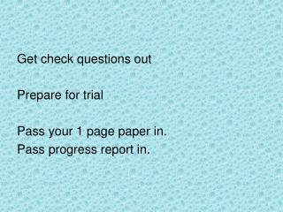Get check questions out Prepare for trial Pass your 1 page paper in. Pass progress report in.