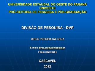 DIVISÃO DE PESQUISA - DVP DIRCE PEREIRA DA CRUZ E-mail:  dirce.cruz@unioeste.br Fone: 3220-3054
