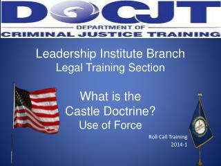 Leadership Institute Branch Legal Training Section What is the  Castle Doctrine?  Use of Force