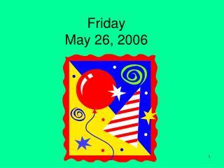 Friday May 26, 2006