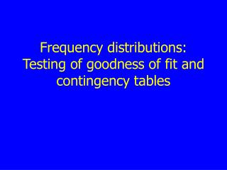 Frequency distributions: Testing of goodness of fit and contingency tables