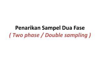 P enarikan Sampel Dua Fase  ( Two phase / Double sampling )