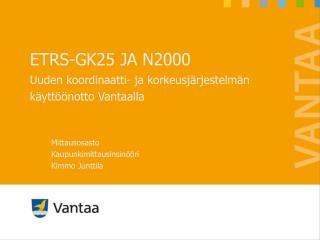 ETRS-GK25 JA N2000 Uuden koordinaatti- ja korkeusjärjestelmän käyttöönotto Vantaalla
