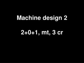 Machine design 2 2+0+1, mt, 3 cr