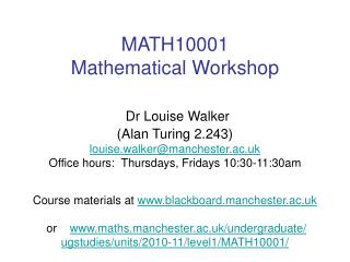 MATH10001 Mathematical Workshop   Dr Louise Walker Alan Turing 2.243 louise.walkermanchester.ac.uk  Office hours:  Thurs