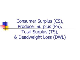 Consumer Surplus (CS),  Producer Surplus (PS),  Total Surplus (TS), & Deadweight Loss (DWL)