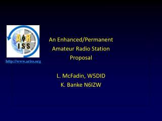 An Enhanced/Permanent Amateur Radio Station Proposal L. McFadin, W5DID K. Banke N6IZW