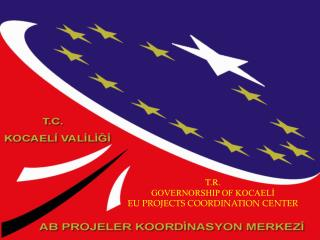 T.R. GOVERNORSHIP OF KOCAELİ EU PROJECTS COORDINATION CENTER