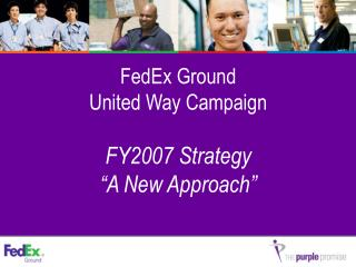 "FedEx Ground  United Way Campaign  FY2007 Strategy    ""A New Approach"""