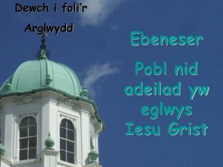 Ebeneser Pobl nid adeilad yw eglwys Iesu Grist