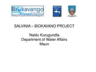 SALVINIA – BIOKAVANO PROJECT Naidu Kurugundla Department of Water Affairs Maun