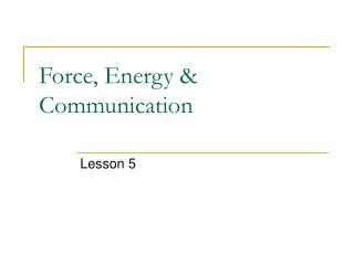Force, Energy  Communication