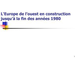 L'Europe de l'ouest en construction  jusqu'à la fin des années 1980