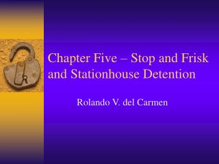 Chapter Five � Stop and Frisk and Stationhouse Detention