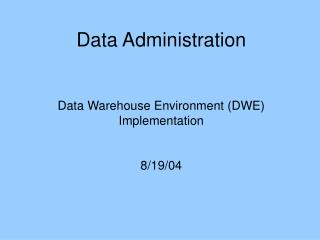 Data Administration Data Warehouse Environment (DWE) Implementation 8/19/04