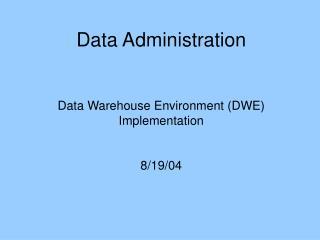 Data Administration Data Warehouse Environment (DWE) Implementation 8/19/04
