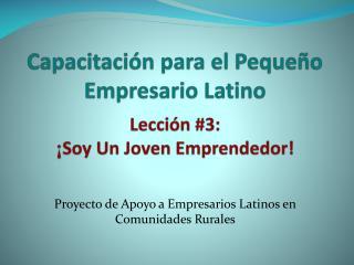 Capacitación para el Pequeño Empresario Latino Lección #3:  ¡ Soy Un Joven Emprendedor!