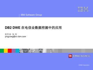 DB2 DWE  在电信业数据挖掘中的应用 软件部  张 英  yingzswg@cn.ibm