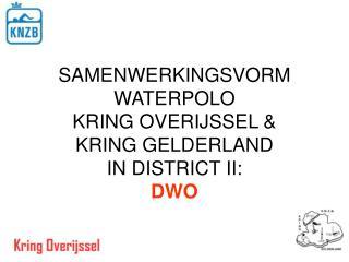 SAMENWERKINGSVORM WATERPOLO KRING OVERIJSSEL & KRING GELDERLAND IN DISTRICT II: DWO