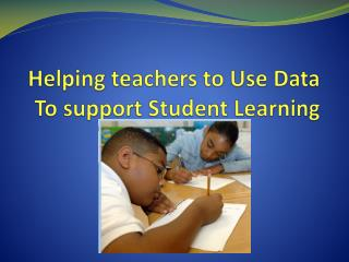 Helping teachers to Use Data To support Student Learning