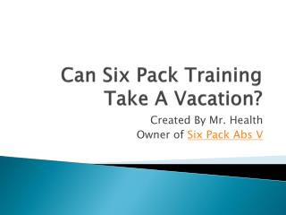 Can Six Pack Training Take A Vacation?