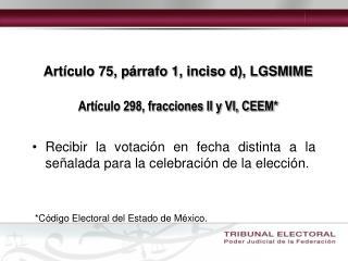 Artículo 75, párrafo 1, inciso d), LGSMIME  Artículo 298, fracciones II y VI, CEEM*