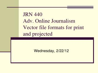 JRN 440 Adv. Online Journalism Vector file formats for print and projected