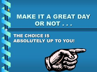 MAKE IT A GREAT DAY OR NOT . . .