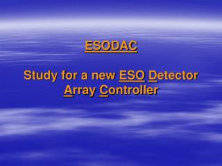 ESODAC Study for a new  ESO D etector  A rray  C ontroller