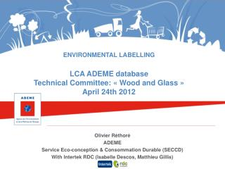 ENVIRONMENTAL LABELLING LCA ADEME database Technical Committee: «Wood and Glass» April 24th 2012