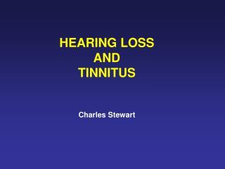 HEARING LOSS AND  TINNITUS Charles Stewart