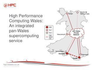 High Performance Computing Wales: An integrated      pan-Wales supercomputing service