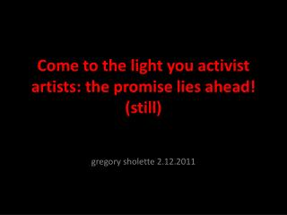 Come to the light you activist  artists: the promise lies ahead! (still)